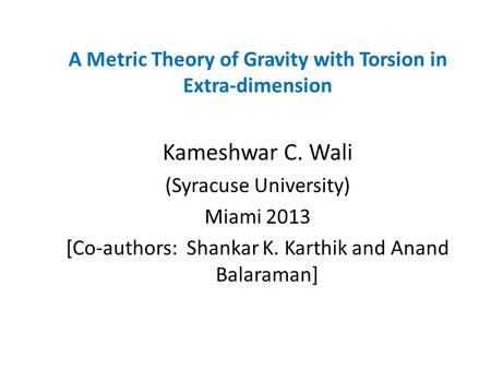 A Metric Theory of Gravity with Torsion in Extra-dimension Kameshwar C. Wali (Syracuse University) Miami 2013 [Co-authors: Shankar K. Karthik and Anand.