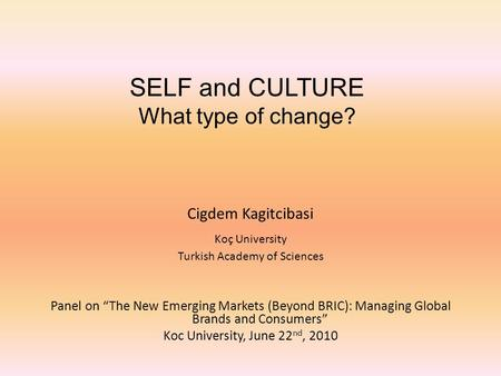 "SELF and CULTURE What type of change? Cigdem Kagitcibasi Koç University Turkish Academy of Sciences Panel on ""The New Emerging Markets (Beyond BRIC): Managing."