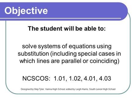 Objective The student will be able to: solve systems of equations using substitution (including special cases in which lines are parallel or coinciding)