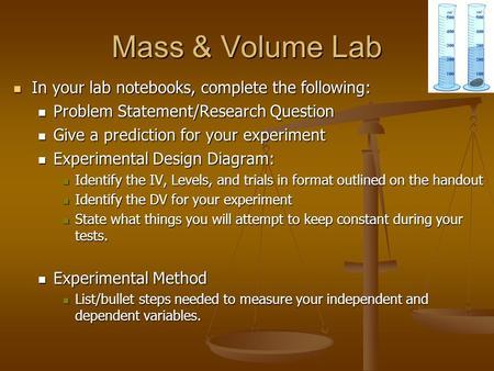 Mass & Volume Lab In your lab notebooks, complete the following: In your lab notebooks, complete the following: Problem Statement/Research Question Problem.