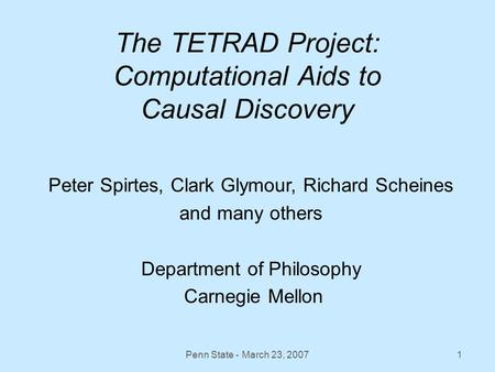Penn State - March 23, 20071 The TETRAD Project: Computational Aids to Causal Discovery Peter Spirtes, Clark Glymour, Richard Scheines and many others.