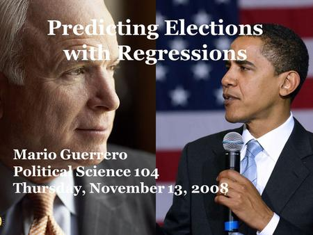 Predicting Elections with Regressions Mario Guerrero Political Science 104 Thursday, November 13, 2008.