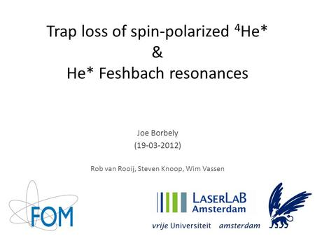 Trap loss of spin-polarized 4 He* & He* Feshbach resonances Joe Borbely (19-03-2012) Rob van Rooij, Steven Knoop, Wim Vassen.
