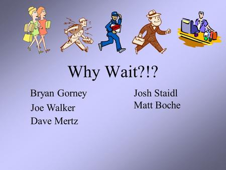 Why Wait?!? Bryan Gorney Joe Walker Dave Mertz Josh Staidl Matt Boche.