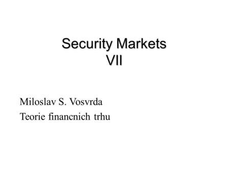 Security Markets VII Miloslav S. Vosvrda Teorie financnich trhu.