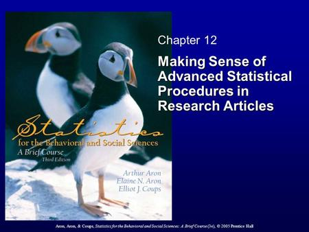 Aron, Aron, & Coups, Statistics for the Behavioral and Social Sciences: A Brief Course (3e), © 2005 Prentice Hall Chapter 12 Making Sense of Advanced Statistical.