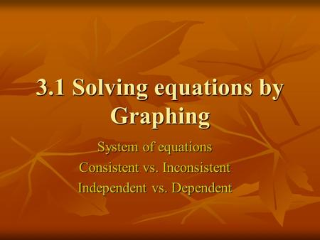 3.1 Solving equations by Graphing System of equations Consistent vs. Inconsistent Independent vs. Dependent.
