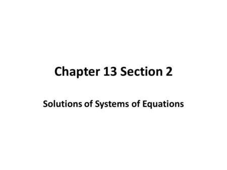 Chapter 13 Section 2 Solutions of Systems of Equations.
