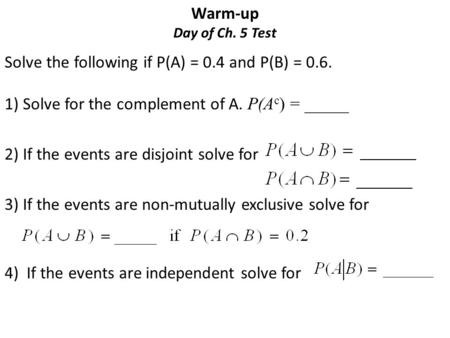 Warm-up Day of Ch. 5 Test Solve the following if P(A) = 0.4 and P(B) = 0.6. 1) Solve for the complement of A. P(A c ) = _____ 2) If the events are disjoint.