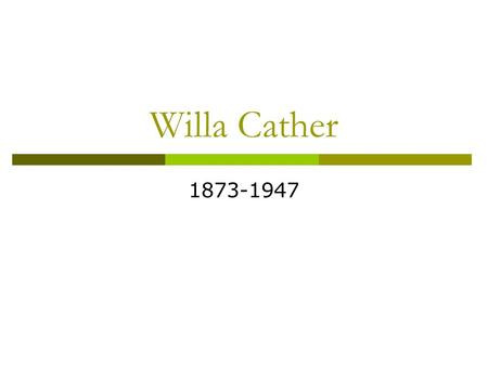 Willa Cather 1873-1947.  Willa Cather was born in rural Virginia, the first of seven children.  When she was nine, her and her family moved out west.