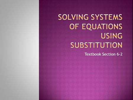 Textbook Section 6-2.  Students can solve a system of equations using substitution.  Students can classify systems as consistent, inconsistent, dependent,