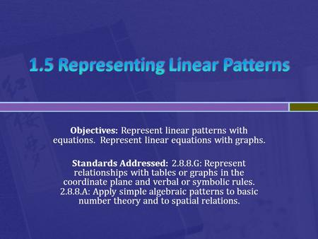 Objectives: Represent linear patterns with equations. Represent linear equations with graphs. Standards Addressed: 2.8.8.G: Represent relationships with.