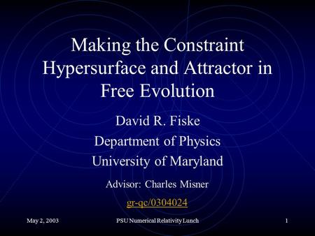 May 2, 2003PSU Numerical Relativity Lunch1 Making the Constraint Hypersurface and Attractor in Free Evolution David R. Fiske Department of Physics University.