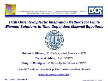 Rieben IMA Poster, 05/11/2004 1 UC Davis /LLNL/ ISCR High Order Symplectic Integration Methods for Finite Element Solutions to Time Dependent Maxwell Equations.