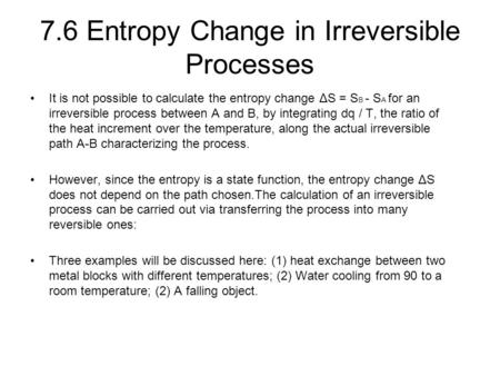 7.6 Entropy Change in Irreversible Processes It is not possible to calculate the entropy change ΔS = S B - S A for an irreversible process between A and.