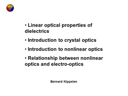 Linear optical properties of dielectrics Introduction to crystal optics Introduction to nonlinear optics Relationship between nonlinear optics and electro-optics.