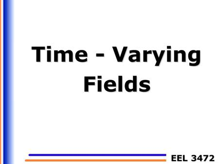 EEL 3472 Time - Varying Fields. EEL 3472 2 Time-Varying Fields Stationary charges electrostatic fields Steady currents magnetostatic fields Time-varying.