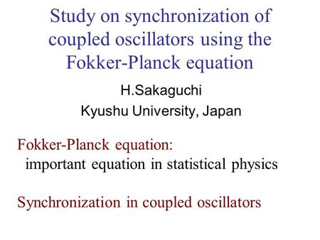 Study on synchronization of coupled oscillators using the Fokker-Planck equation H.Sakaguchi Kyushu University, Japan Fokker-Planck equation: important.