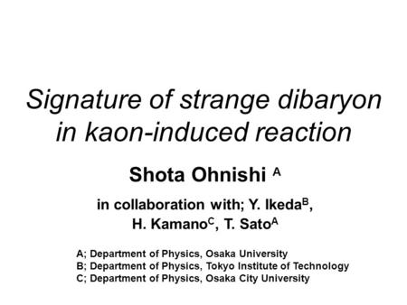 Signature of strange dibaryon in kaon-induced reaction Shota Ohnishi A in collaboration with; Y. Ikeda B, H. Kamano C, T. Sato A A; Department of Physics,