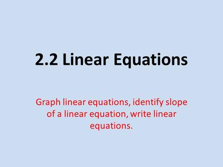 2.2 Linear Equations Graph linear equations, identify slope of a linear equation, write linear equations.
