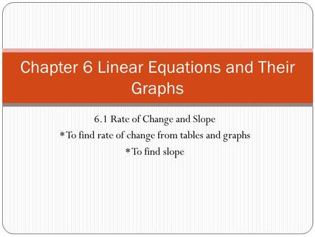6.1 Rate of Change and Slope * To find rate of change from tables and graphs * To find slope Chapter 6 Linear Equations and Their Graphs.