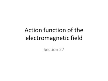 Action function of the electromagnetic field Section 27.