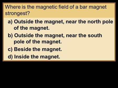 Where is the magnetic field of a bar magnet strongest? a) Outside the magnet, near the north pole of the magnet. b) Outside the magnet, near the south.