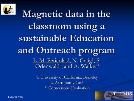 Fall AGU 2005 Magnetic data in the classroom using a sustainable Education and Outreach program L. M. Peticolas 1, N. Craig 1, S. Odenwald 2, and A. Walker.