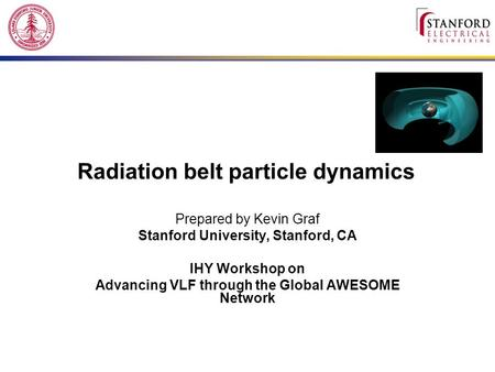 Radiation belt particle dynamics Prepared by Kevin Graf Stanford University, Stanford, CA IHY Workshop on Advancing VLF through the Global AWESOME Network.