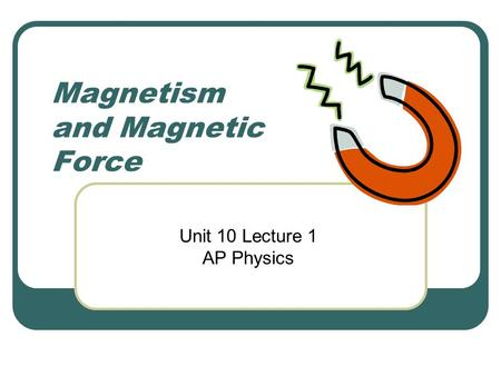 Magnetism and Magnetic Force Unit 10 Lecture 1 AP Physics.