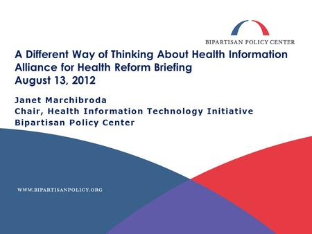 A Different Way of Thinking About Health Information Alliance for Health Reform Briefing August 13, 2012 Janet Marchibroda Chair, Health Information Technology.