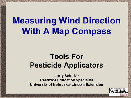 Measuring Wind Direction With A Map Compass Tools For Pesticide Applicators Larry Schulze Pesticide Education Specialist University of Nebraska- Lincoln.