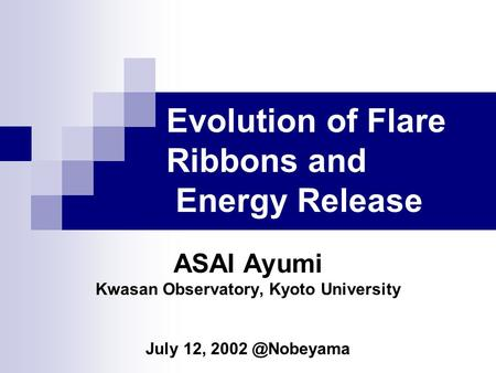 ASAI Ayumi Kwasan Observatory, Kyoto University July 12, Evolution of Flare Ribbons and Energy Release.