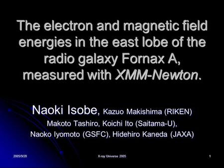 2005/9/28 X-ray Universe 2005 1 The electron and magnetic field energies in the east lobe of the radio galaxy Fornax A, measured with XMM-Newton. Naoki.