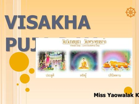 VISAKHA PUJA DAY Miss Yaowalak Kunnalak. THE MEANING OF VISAKHA PUJA DAY Visakha Puja Day falls on the full moon day of May (the sixth lunar month) in.