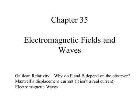 Chapter 35 Electromagnetic Fields and Waves Galilean Relativity Why do E and B depend on the observer? Maxwell's displacement current (it isn't a real.