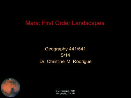 C.M. Rodrigue, 2014 Geography, CSULB Mars: First Order Landscapes Geography 441/541 S/14 Dr. Christine M. Rodrigue.