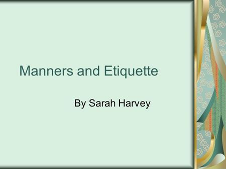 Manners and Etiquette By Sarah Harvey.