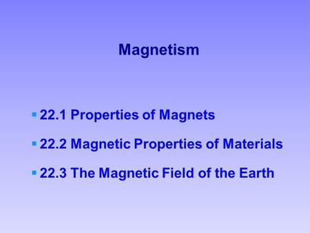 Magnetism  22.1 Properties of Magnets  22.2 Magnetic Properties of Materials  22.3 The Magnetic Field of the Earth.