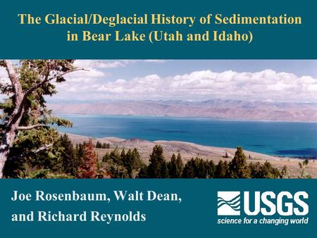 The Glacial/Deglacial History of Sedimentation in Bear Lake (Utah and Idaho) Joe Rosenbaum, Walt Dean, and Richard Reynolds.