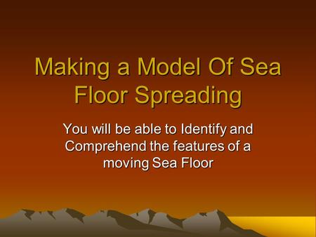Making a Model Of Sea Floor Spreading You will be able to Identify and Comprehend the features of a moving Sea Floor.