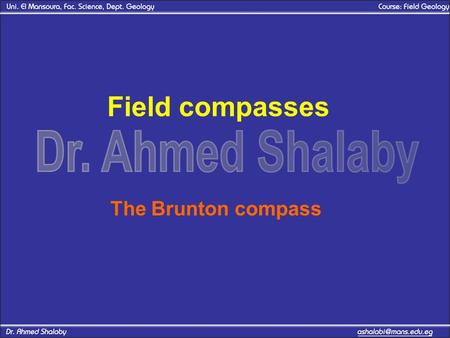 Field compasses The Brunton compass. Field compasses Tow major types of compasses are current in use by the geologic field work. –The Brunton compass.