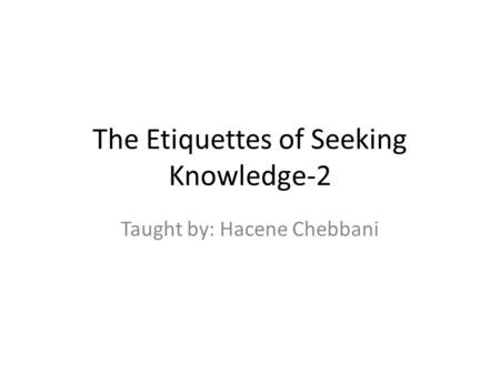 The Etiquettes of Seeking Knowledge-2 Taught by: Hacene Chebbani.