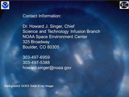 1 Contact Information: Dr. Howard J. Singer, Chief Science and Technology Infusion Branch NOAA Space Environment Center 325 Broadway Boulder, CO 80305.