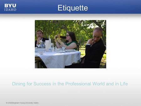 © 2008 Brigham Young University–Idaho Etiquette Dining for Success in the Professional World and in Life.