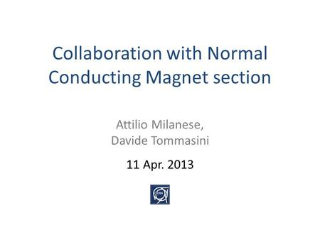 Collaboration with Normal Conducting Magnet section Attilio Milanese, Davide Tommasini 11 Apr. 2013.