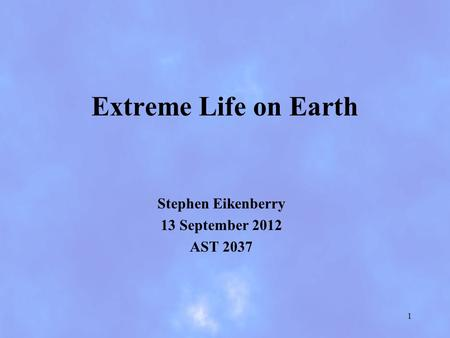 Extreme Life on Earth Stephen Eikenberry 13 September 2012 AST 2037 1.