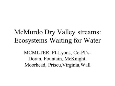 McMurdo Dry Valley streams: Ecosystems Waiting for Water MCMLTER: PI-Lyons, Co-PI's- Doran, Fountain, McKnight, Moorhead, Priscu,Virginia,Wall.