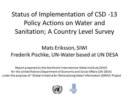 Status of Implementation of CSD -13 Policy Actions on Water and Sanitation; A Country Level Survey Mats Eriksson, SIWI Frederik Pischke, UN-Water based.