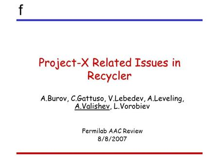 F Project-X Related Issues in Recycler A.Burov, C.Gattuso, V.Lebedev, A.Leveling, A.Valishev, L.Vorobiev Fermilab AAC Review 8/8/2007.